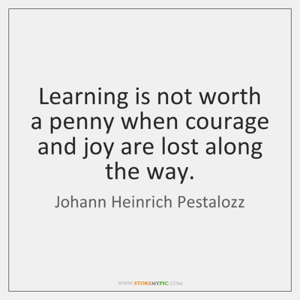 Learning is not worth a penny when courage and joy are lost ...