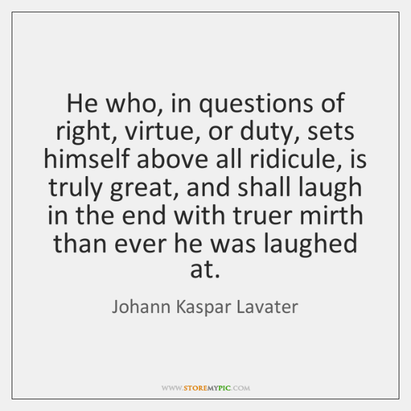 He who, in questions of right, virtue, or duty, sets himself above ...