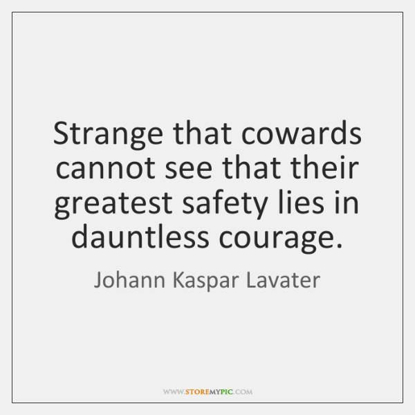 Strange that cowards cannot see that their greatest safety lies in dauntless ...