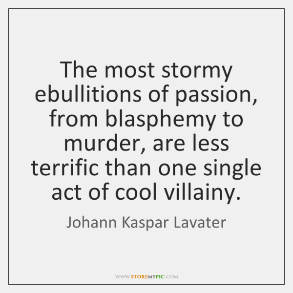 The most stormy ebullitions of passion, from blasphemy to murder, are less ...