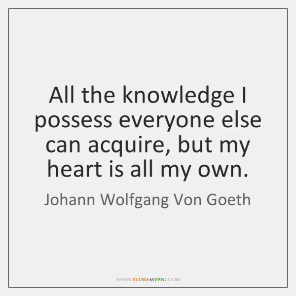 All the knowledge I possess everyone else can acquire, but my heart ...