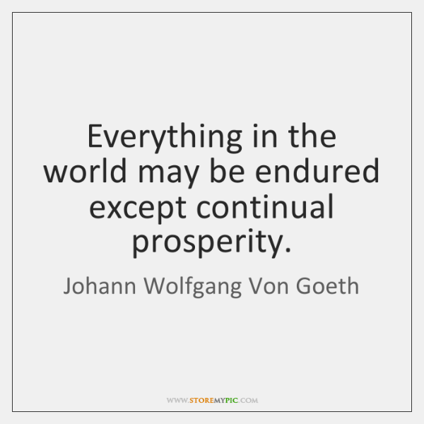 Everything in the world may be endured except continual prosperity.