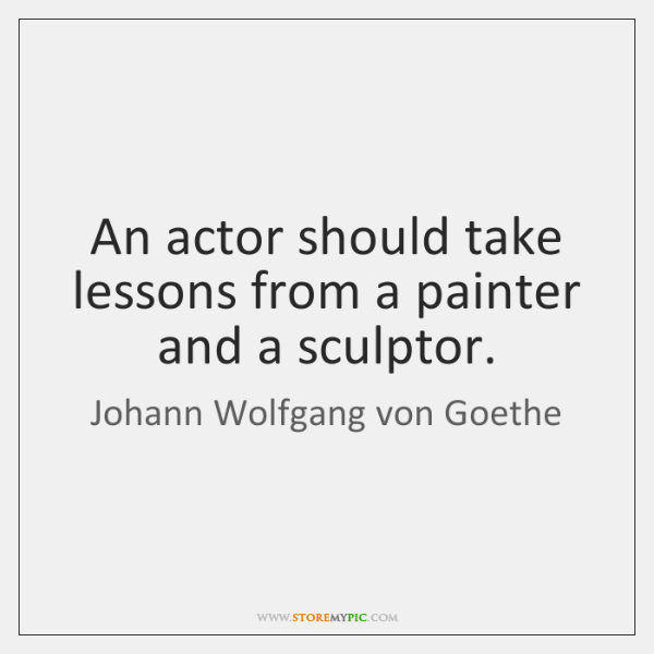 An actor should take lessons from a painter and a sculptor.