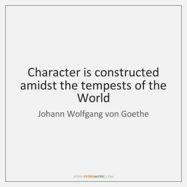 Character is constructed amidst the tempests of the World