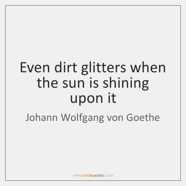 Even dirt glitters when the sun is shining upon it