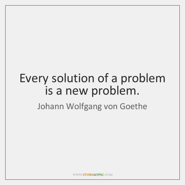Every solution of a problem is a new problem.