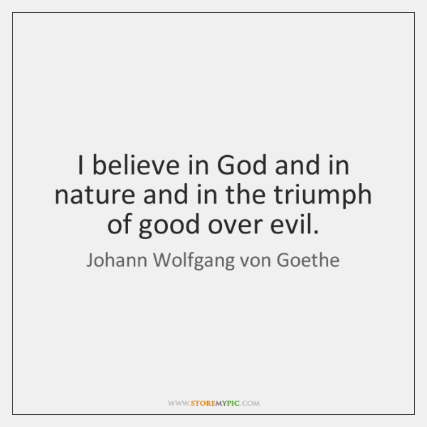 I believe in God and in nature and in the triumph of ...