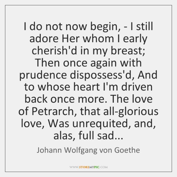 I do not now begin, - I still adore Her whom I ...