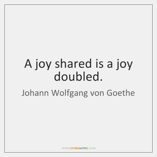A joy shared is a joy doubled.