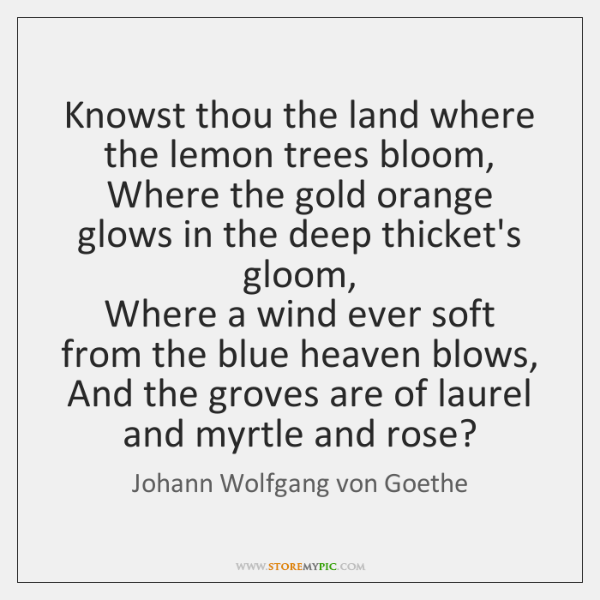 Knowst thou the land where the lemon trees bloom,   Where the gold ...