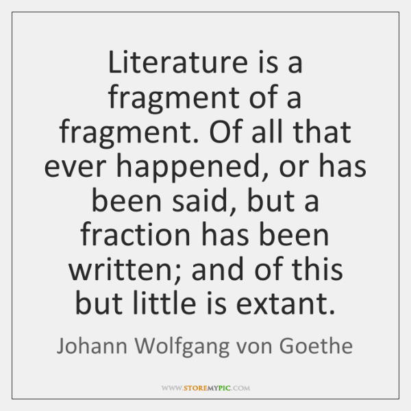 Literature is a fragment of a fragment. Of all that ever happened, ...