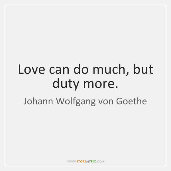 Love can do much, but duty more.