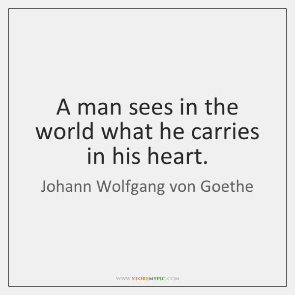 A man sees in the world what he carries in his heart.