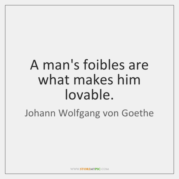 A man's foibles are what makes him lovable.