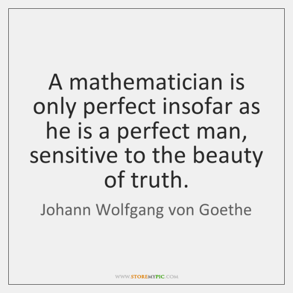 A mathematician is only perfect insofar as he is a perfect man, ...