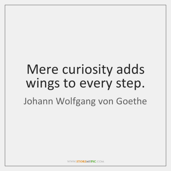 Mere curiosity adds wings to every step.