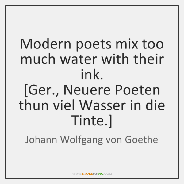 Modern poets mix too much water with their ink.  [Ger., Neuere Poeten ...