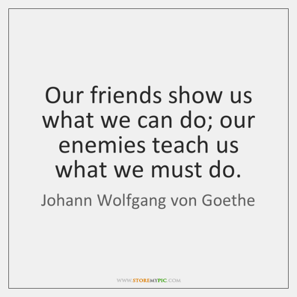 Our friends show us what we can do; our enemies teach us ...