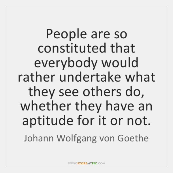 People are so constituted that everybody would rather undertake what they see ...