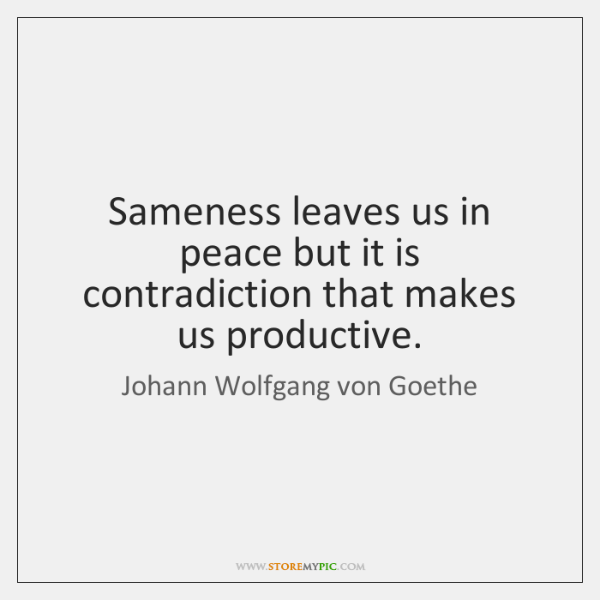 Sameness leaves us in peace but it is contradiction that makes us ...
