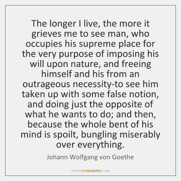 The longer I live, the more it grieves me to see man, ...