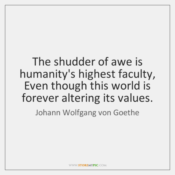 The shudder of awe is humanity's highest faculty,  Even though this world ...
