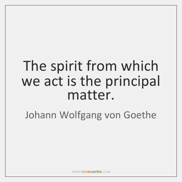 The spirit from which we act is the principal matter.