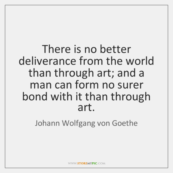 There is no better deliverance from the world than through art; and ...