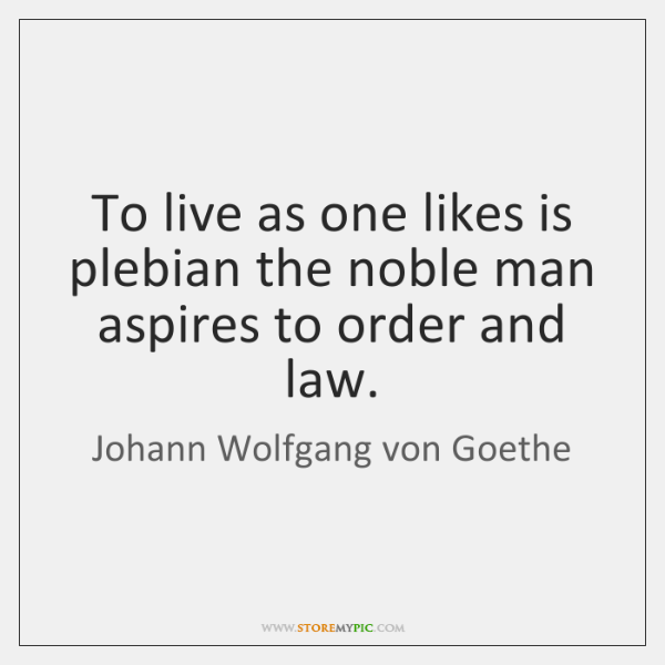 To live as one likes is plebian the noble man aspires to ...
