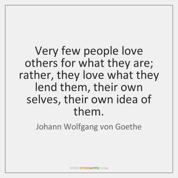 Very few people love others for what they are; rather, they love ...