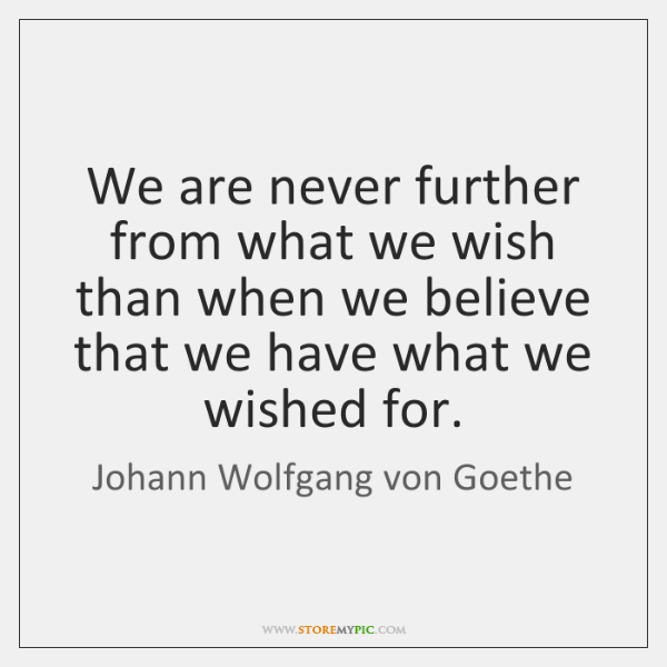 We are never further from what we wish than when we believe ...