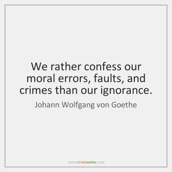 We rather confess our moral errors, faults, and crimes than our ignorance.