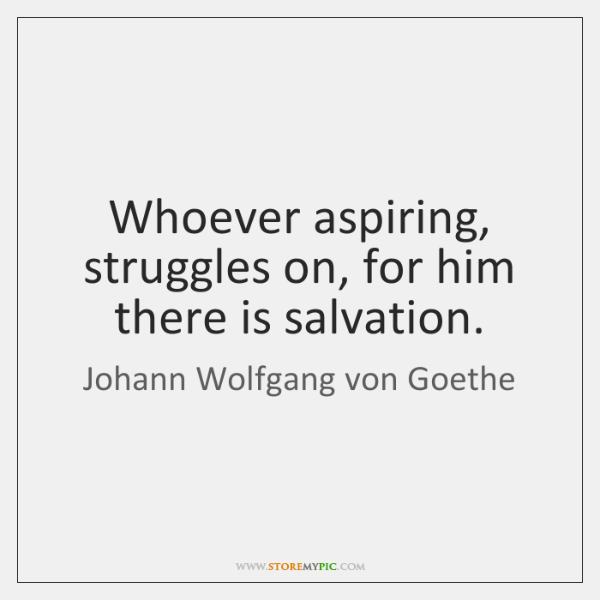 Whoever aspiring, struggles on, for him there is salvation.