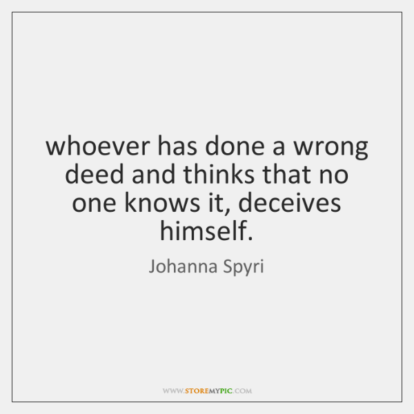 whoever has done a wrong deed and thinks that no one knows ...