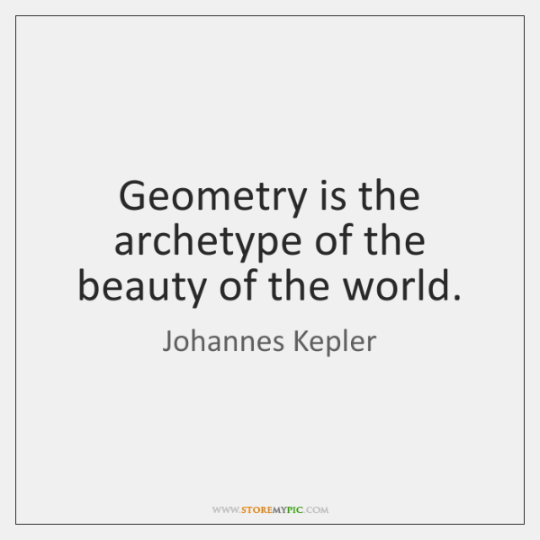 Geometry is the archetype of the beauty of the world.