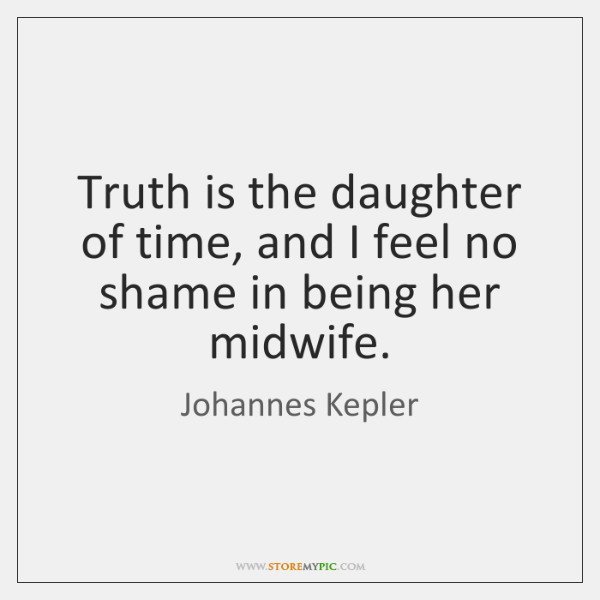 Truth is the daughter of time, and I feel no shame in ...