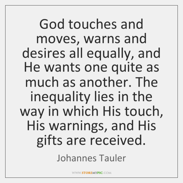 God touches and moves, warns and desires all equally, and He wants ...