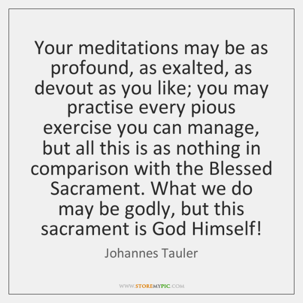 Your meditations may be as profound, as exalted, as devout as you ...