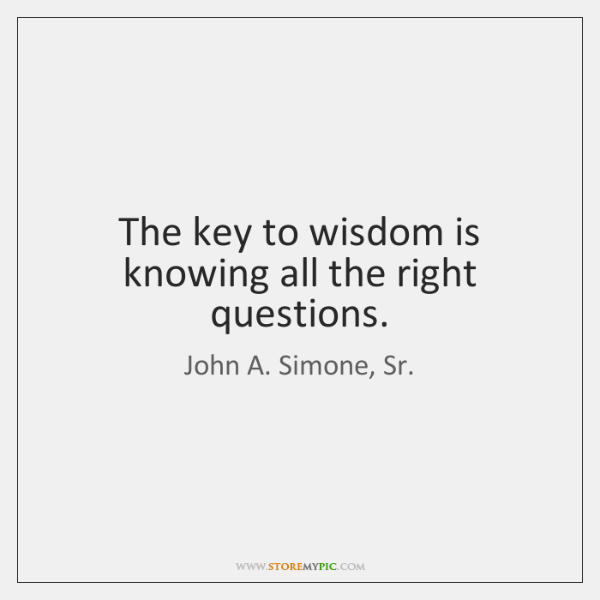 The key to wisdom is knowing all the right questions.