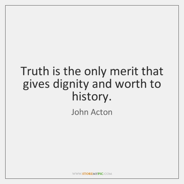 Truth is the only merit that gives dignity and worth to history.