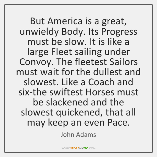 But America is a great, unwieldy Body. Its Progress must be slow. ...