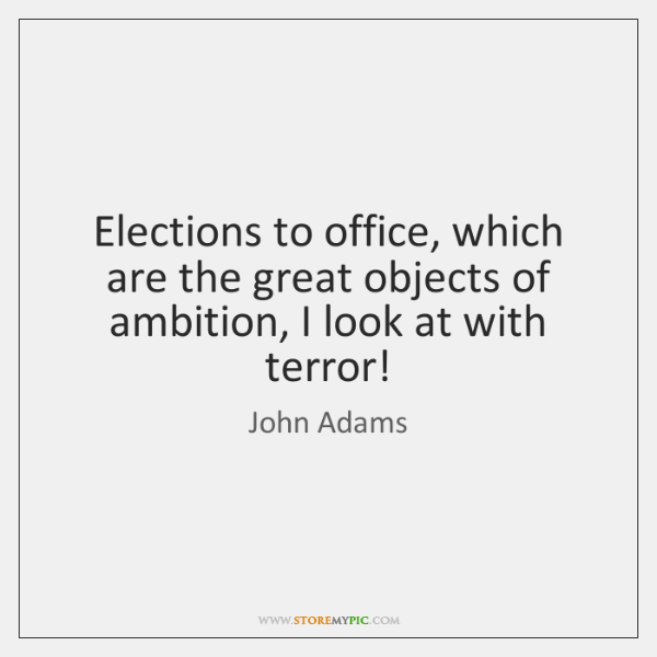 Elections to office, which are the great objects of ambition, I look ...