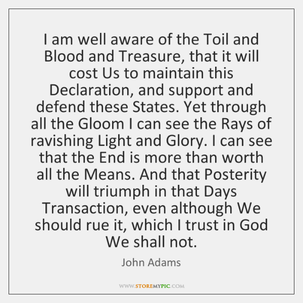 I am well aware of the Toil and Blood and Treasure, that ...
