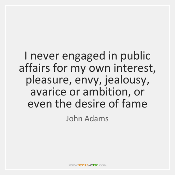 I never engaged in public affairs for my own interest, pleasure, envy, ...