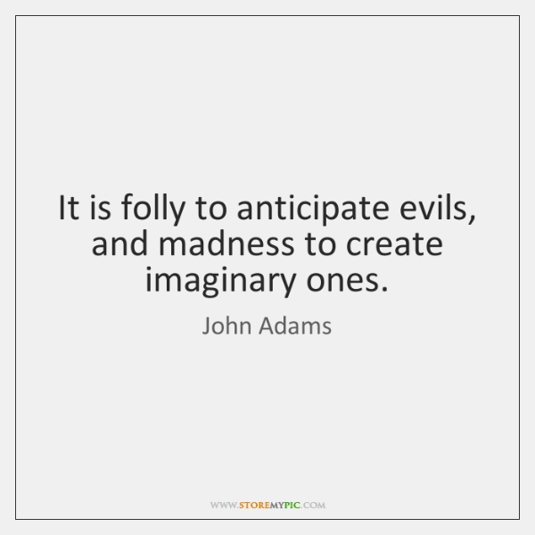 It is folly to anticipate evils, and madness to create imaginary ones.