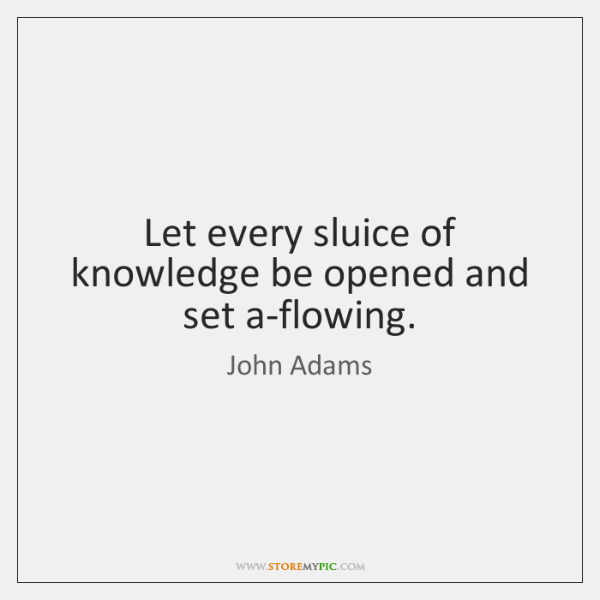 Let every sluice of knowledge be opened and set a-flowing.