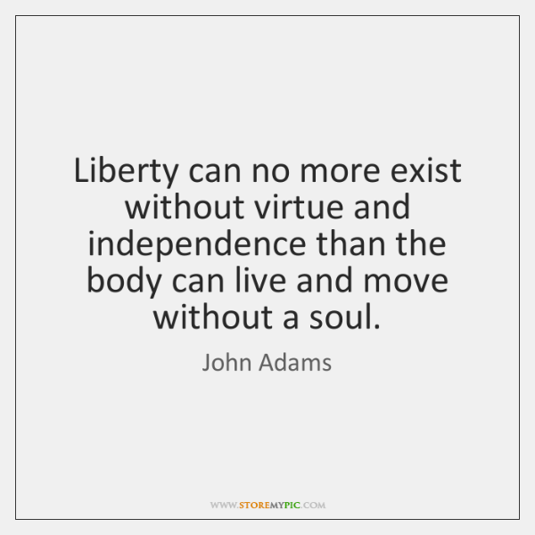 Liberty can no more exist without virtue and independence than the body ...