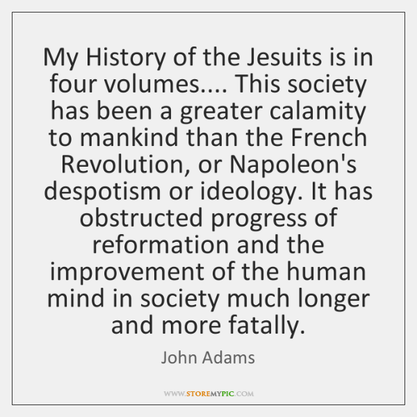 My History of the Jesuits is in four volumes.... This society has ...