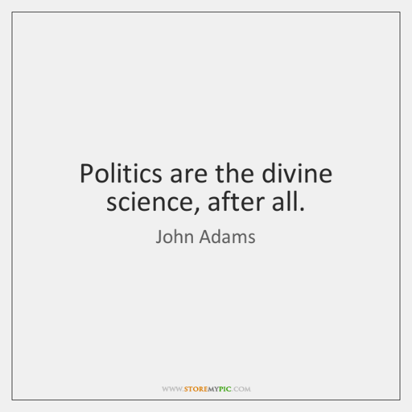 Politics are the divine science, after all.