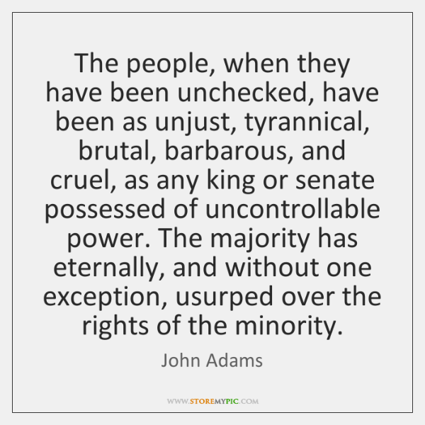 The people, when they have been unchecked, have been as unjust, tyrannical, ...